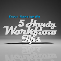 Dave Scotland's 5 Handy Workflow Tips